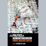 The Politics of Humanitarianism. Power, Ideology and Aid