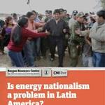 Is Energy Nationalism a Problem in Latin America?