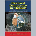 Electoral Democracy in Uganda. Understanding Institutional Processes and Outcomes of the 2006 Multiparty Elections